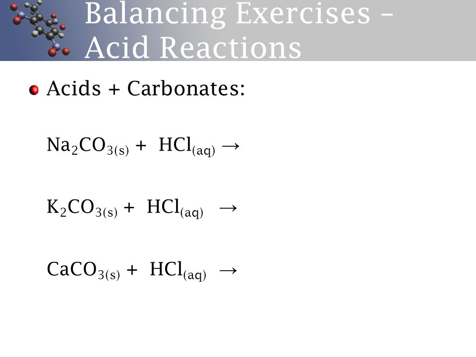Balancing Exercises – Acid Reactions Acids + Carbonates: Na 2 CO 3(s) + HCl (aq) → K 2 CO 3(s) + HCl (aq) → CaCO 3(s) + HCl (aq) →