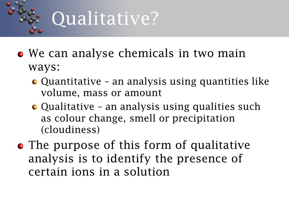Qualitative? We can analyse chemicals in two main ways: Quantitative – an analysis using quantities like volume, mass or amount Qualitative – an analy
