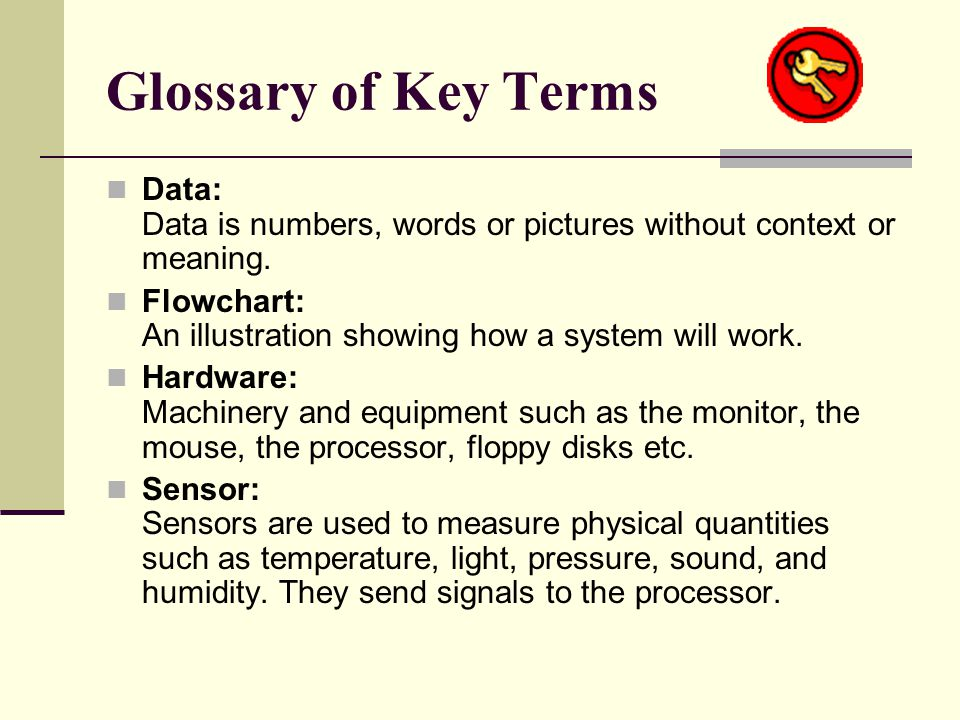 Glossary of Key Terms Data: Data is numbers, words or pictures without context or meaning. Flowchart: An illustration showing how a system will work.