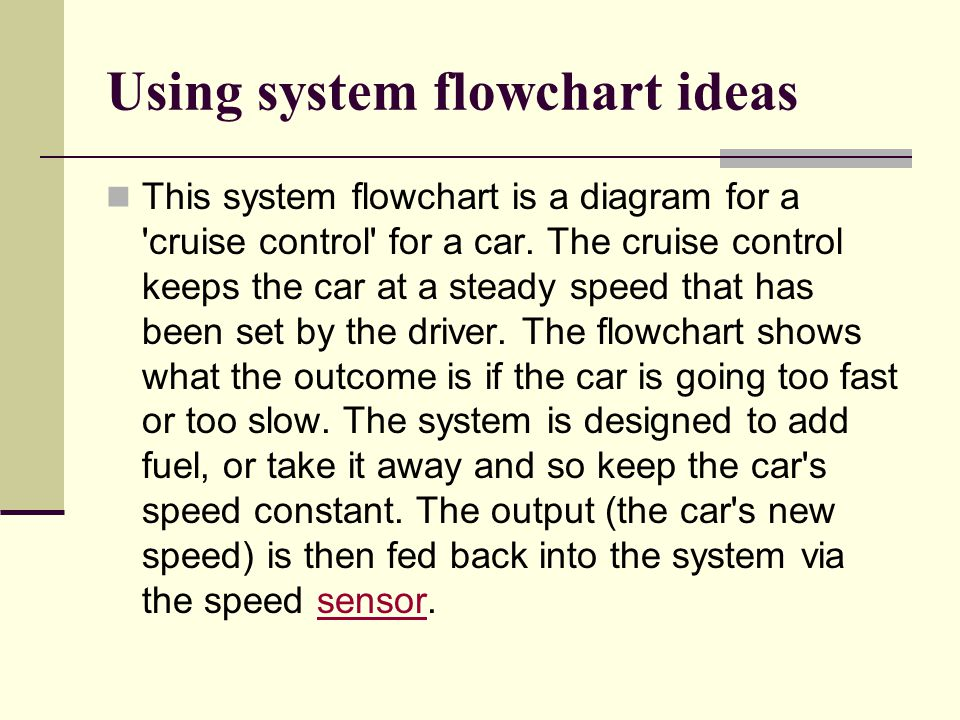 Using system flowchart ideas This system flowchart is a diagram for a 'cruise control' for a car. The cruise control keeps the car at a steady speed t