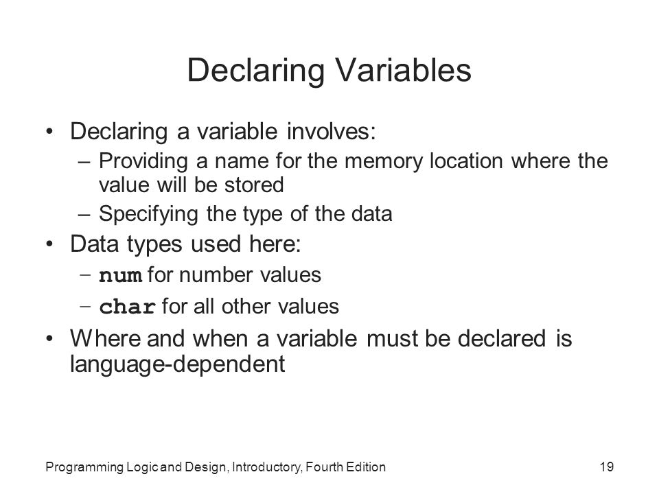 Programming Logic and Design, Introductory, Fourth Edition19 Declaring Variables Declaring a variable involves: –Providing a name for the memory locat