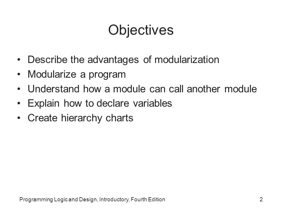 Programming Logic and Design, Introductory, Fourth Edition2 Objectives Describe the advantages of modularization Modularize a program Understand how a