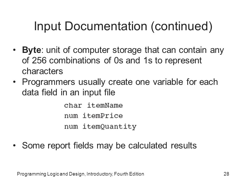 Programming Logic and Design, Introductory, Fourth Edition28 Input Documentation (continued) Byte: unit of computer storage that can contain any of 25