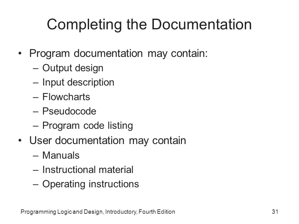 Programming Logic and Design, Introductory, Fourth Edition31 Completing the Documentation Program documentation may contain: –Output design –Input des