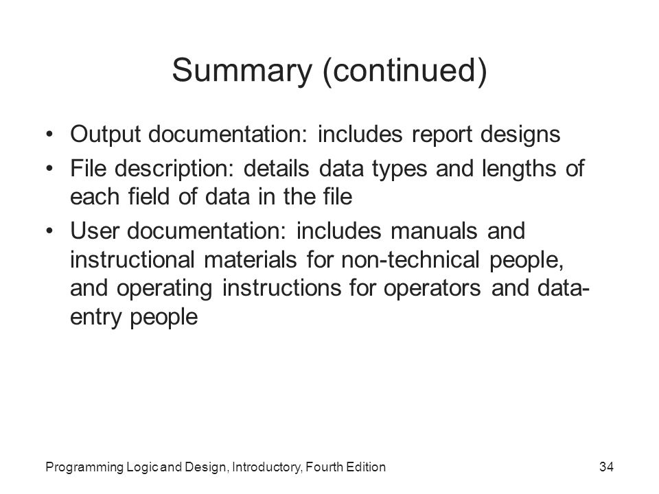Programming Logic and Design, Introductory, Fourth Edition34 Summary (continued) Output documentation: includes report designs File description: detai
