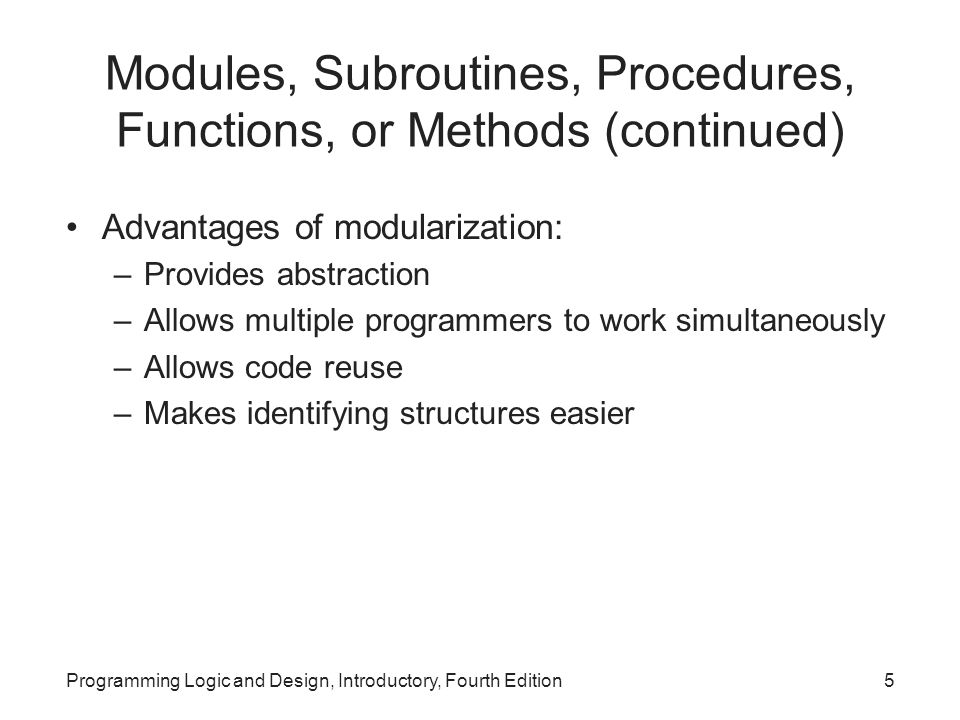 Programming Logic and Design, Introductory, Fourth Edition5 Modules, Subroutines, Procedures, Functions, or Methods (continued) Advantages of modulari
