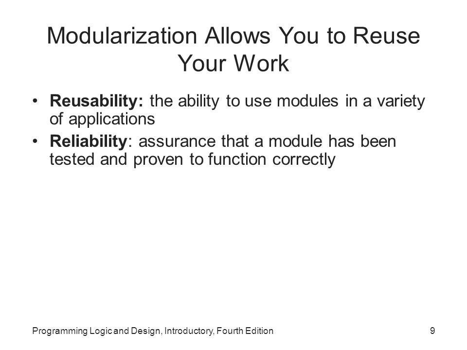 Programming Logic and Design, Introductory, Fourth Edition9 Modularization Allows You to Reuse Your Work Reusability: the ability to use modules in a