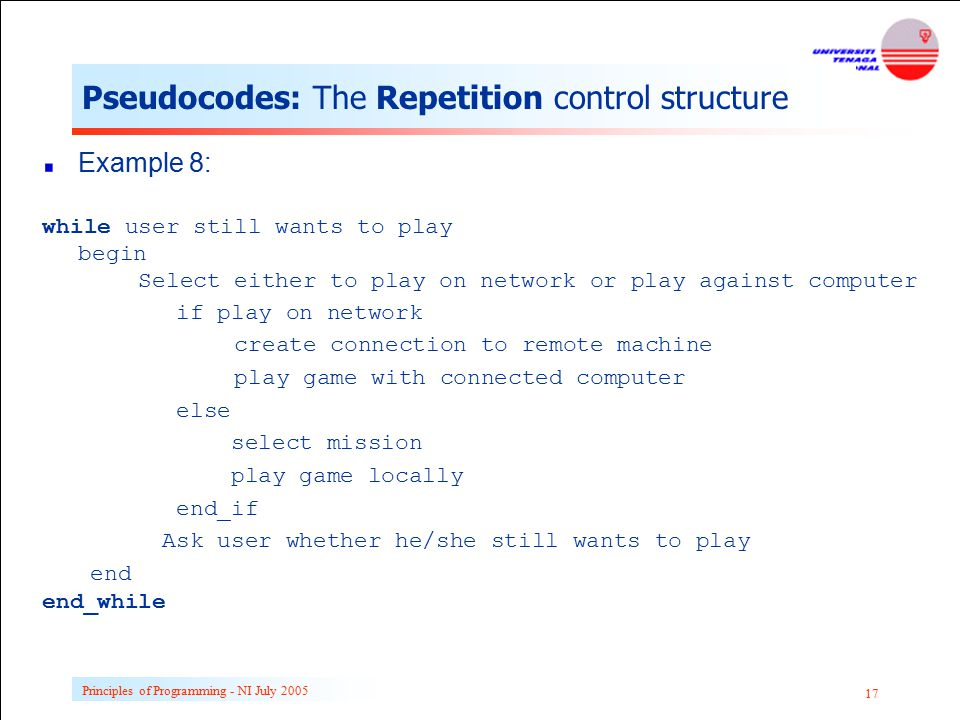 Principles of Programming - NI July 2005 17 Pseudocodes: The Repetition control structure Example 8: while user still wants to play begin Select eithe