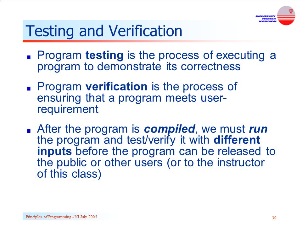 Principles of Programming - NI July 2005 30 Testing and Verification Program testing is the process of executing a program to demonstrate its correctn