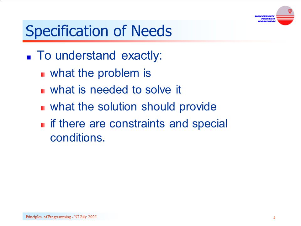 Principles of Programming - NI July 2005 4 Specification of Needs To understand exactly: what the problem is what is needed to solve it what the solut