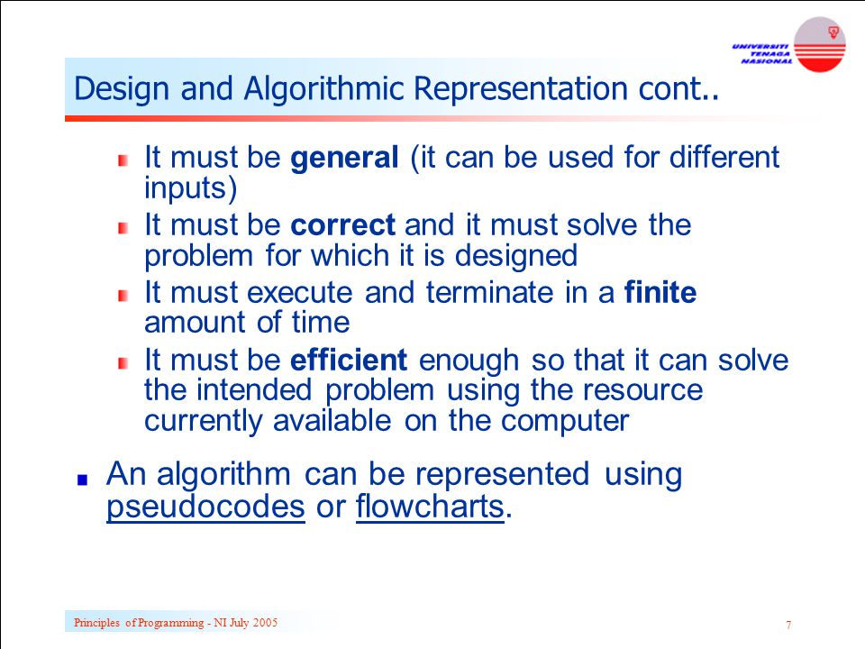 Principles of Programming - NI July 2005 7 Design and Algorithmic Representation cont.. It must be general (it can be used for different inputs) It mu