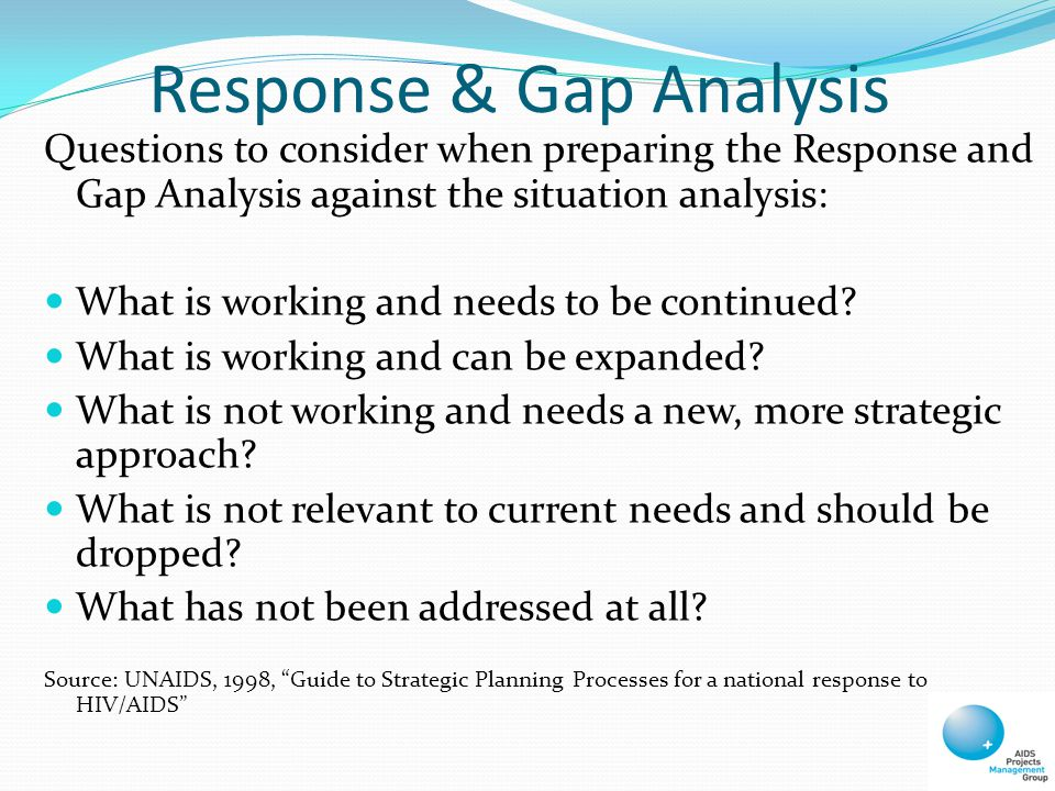 Response & Gap Analysis Questions to consider when preparing the Response and Gap Analysis against the situation analysis: What is working and needs to be continued.
