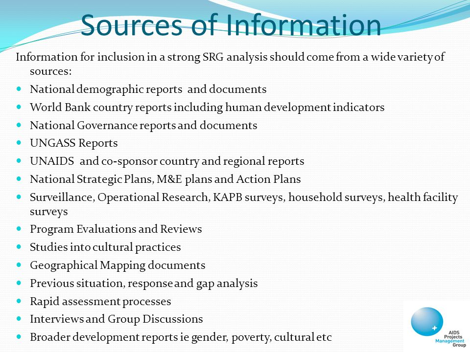 Sources of Information Information for inclusion in a strong SRG analysis should come from a wide variety of sources: National demographic reports and documents World Bank country reports including human development indicators National Governance reports and documents UNGASS Reports UNAIDS and co-sponsor country and regional reports National Strategic Plans, M&E plans and Action Plans Surveillance, Operational Research, KAPB surveys, household surveys, health facility surveys Program Evaluations and Reviews Studies into cultural practices Geographical Mapping documents Previous situation, response and gap analysis Rapid assessment processes Interviews and Group Discussions Broader development reports ie gender, poverty, cultural etc