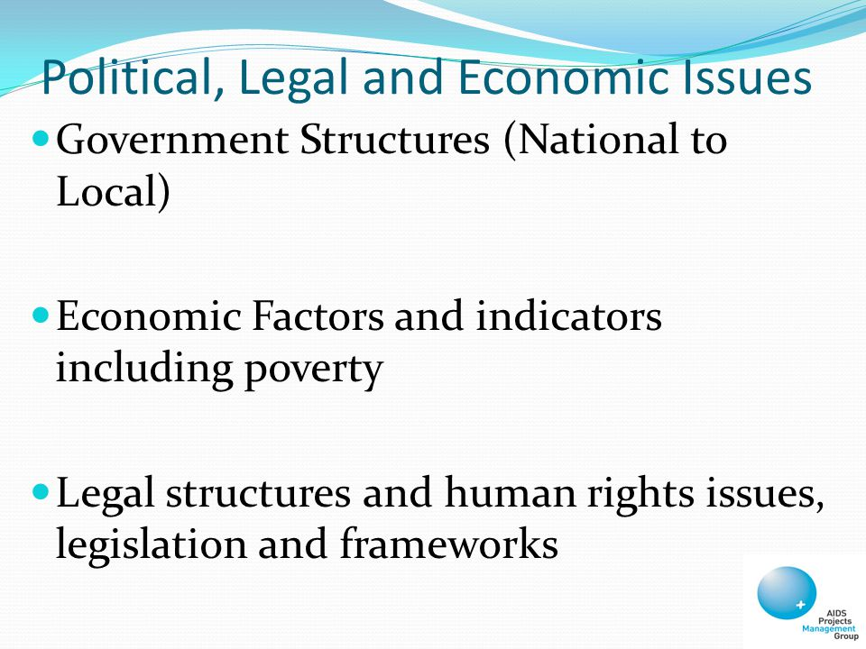 Political, Legal and Economic Issues Government Structures (National to Local) Economic Factors and indicators including poverty Legal structures and human rights issues, legislation and frameworks