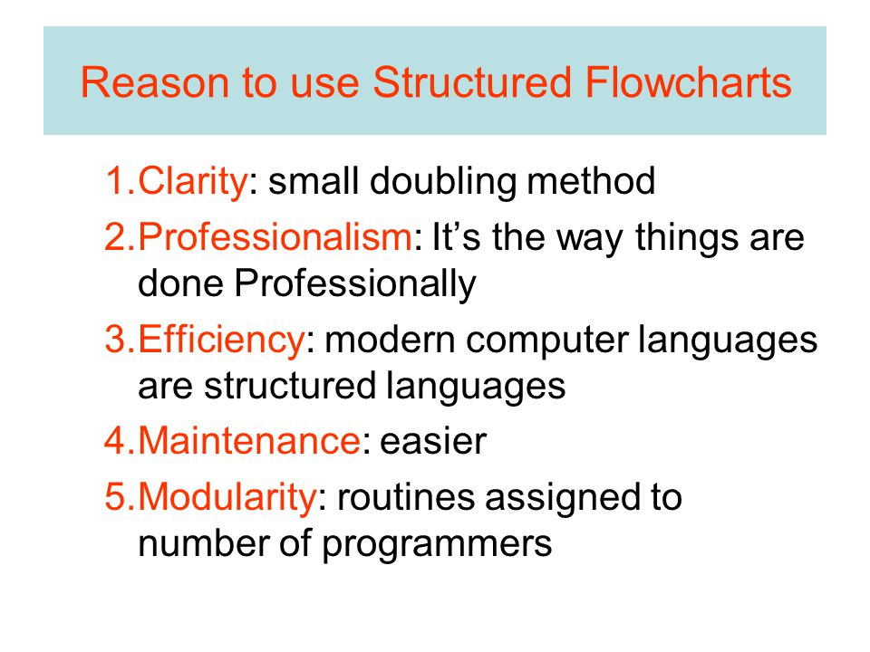 Reason to use Structured Flowcharts 1.Clarity: small doubling method 2.Professionalism: It's the way things are done Professionally 3.Efficiency: modern computer languages are structured languages 4.Maintenance: easier 5.Modularity: routines assigned to number of programmers