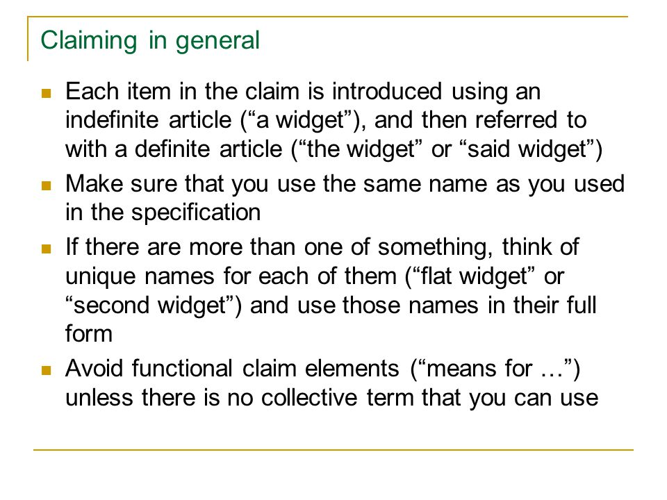 Claiming in general Each item in the claim is introduced using an indefinite article ( a widget ), and then referred to with a definite article ( the widget or said widget ) Make sure that you use the same name as you used in the specification If there are more than one of something, think of unique names for each of them ( flat widget or second widget ) and use those names in their full form Avoid functional claim elements ( means for … ) unless there is no collective term that you can use