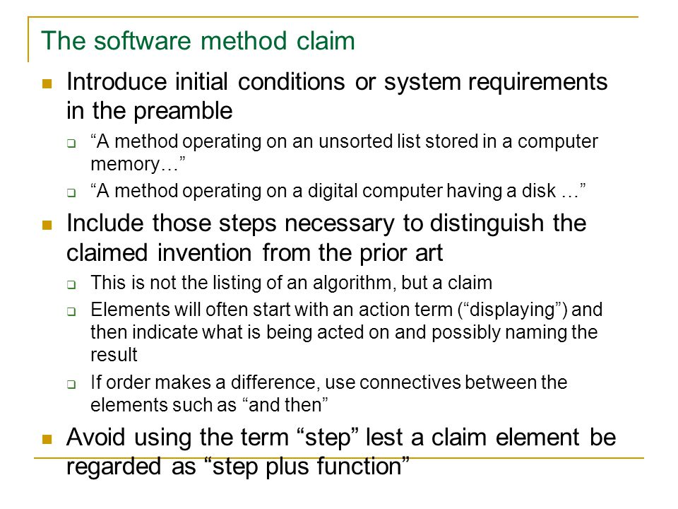 The software method claim Introduce initial conditions or system requirements in the preamble  A method operating on an unsorted list stored in a computer memory…  A method operating on a digital computer having a disk … Include those steps necessary to distinguish the claimed invention from the prior art  This is not the listing of an algorithm, but a claim  Elements will often start with an action term ( displaying ) and then indicate what is being acted on and possibly naming the result  If order makes a difference, use connectives between the elements such as and then Avoid using the term step lest a claim element be regarded as step plus function