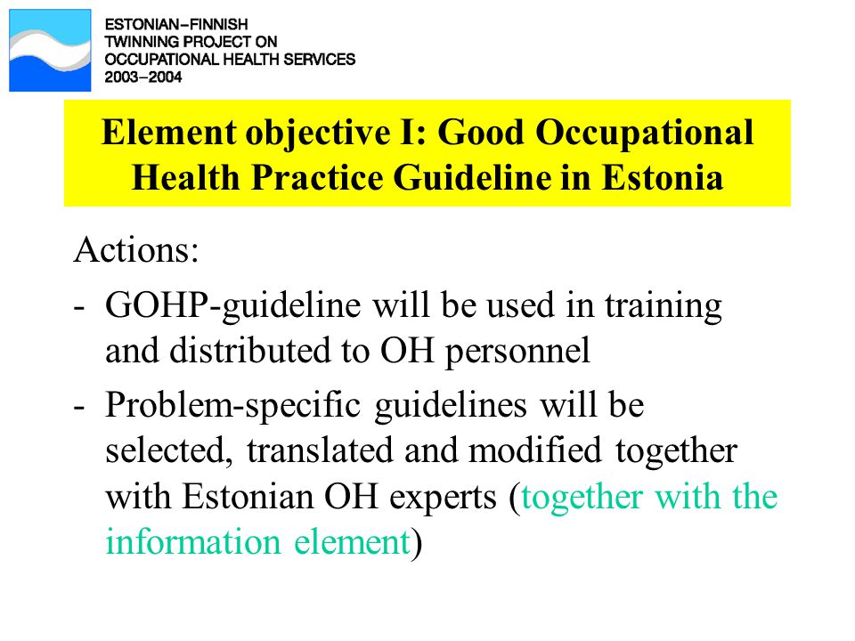 Element objective I: Good Occupational Health Practice Guideline in Estonia Actions: -GOHP-guideline will be used in training and distributed to OH personnel -Problem-specific guidelines will be selected, translated and modified together with Estonian OH experts (together with the information element)