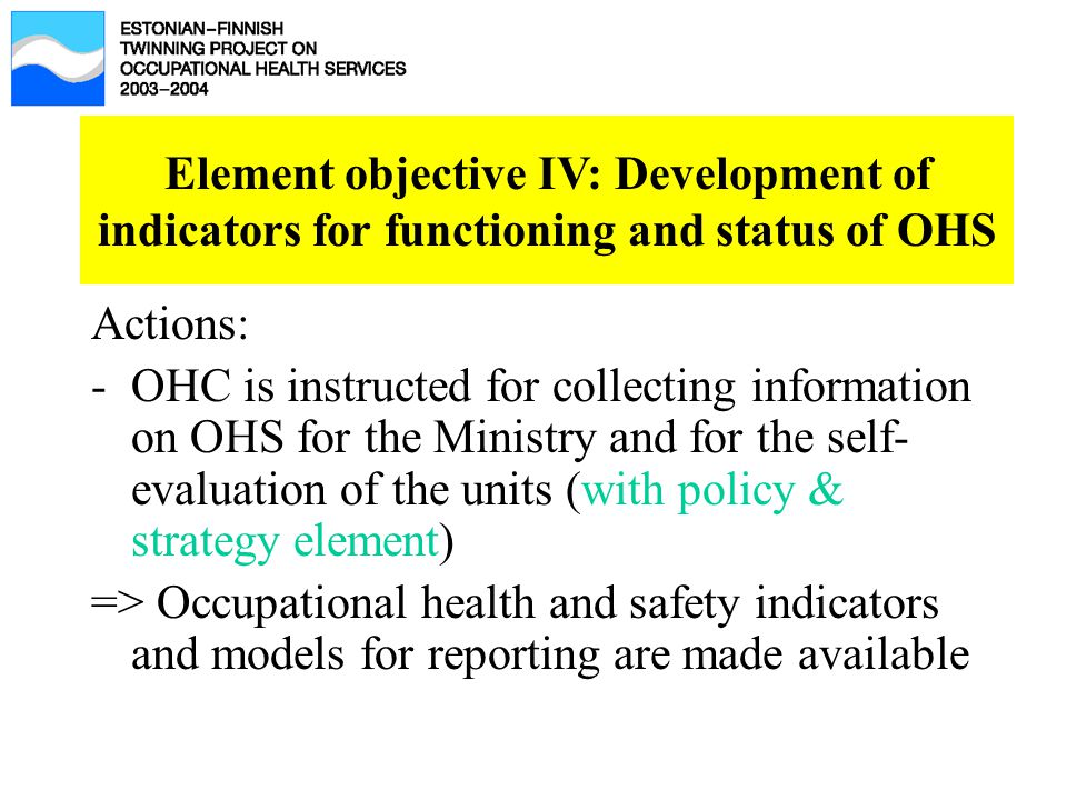 Element objective IV: Development of indicators for functioning and status of OHS Actions: -OHC is instructed for collecting information on OHS for the Ministry and for the self- evaluation of the units (with policy & strategy element) => Occupational health and safety indicators and models for reporting are made available