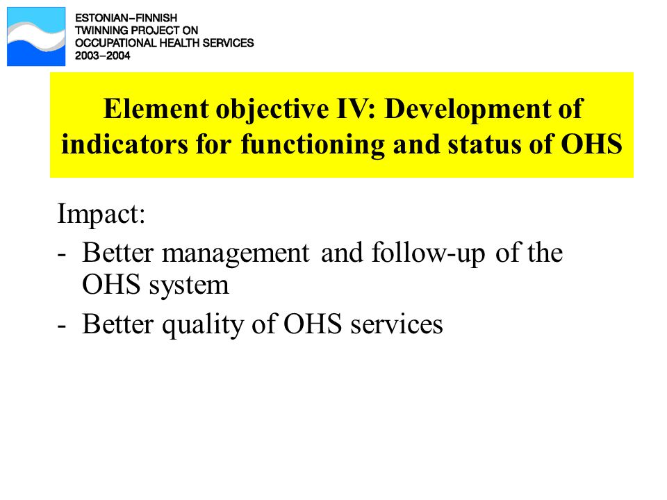 Impact: -Better management and follow-up of the OHS system -Better quality of OHS services Element objective IV: Development of indicators for functioning and status of OHS