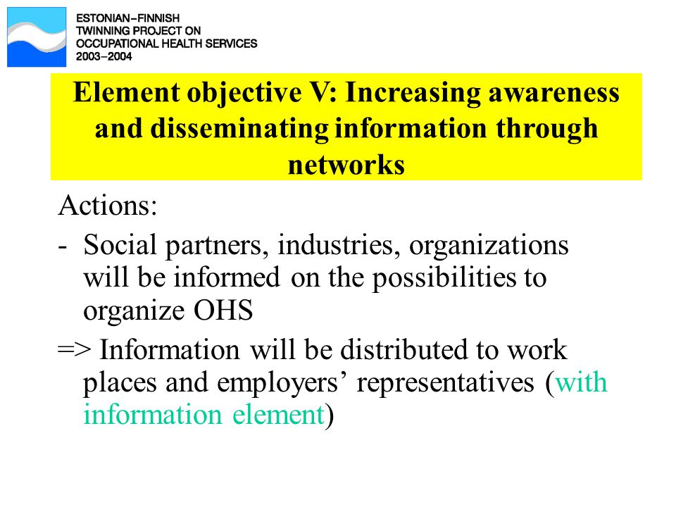 Element objective V: Increasing awareness and disseminating information through networks Actions: -Social partners, industries, organizations will be informed on the possibilities to organize OHS => Information will be distributed to work places and employers' representatives (with information element)