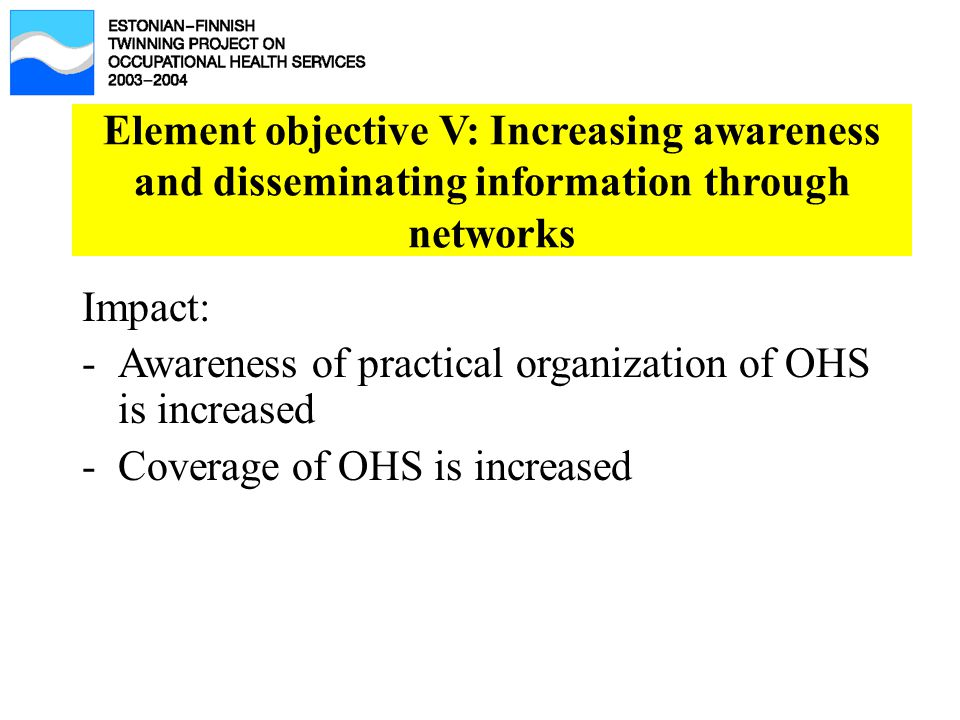 Element objective V: Increasing awareness and disseminating information through networks Impact: -Awareness of practical organization of OHS is increa