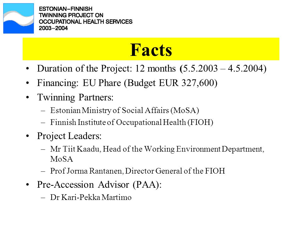 Facts Duration of the Project: 12 months (5.5.2003 – 4.5.2004) Financing: EU Phare (Budget EUR 327,600) Twinning Partners: –Estonian Ministry of Social Affairs (MoSA) –Finnish Institute of Occupational Health (FIOH) Project Leaders: –Mr Tiit Kaadu, Head of the Working Environment Department, MoSA –Prof Jorma Rantanen, Director General of the FIOH Pre-Accession Advisor (PAA): –Dr Kari-Pekka Martimo