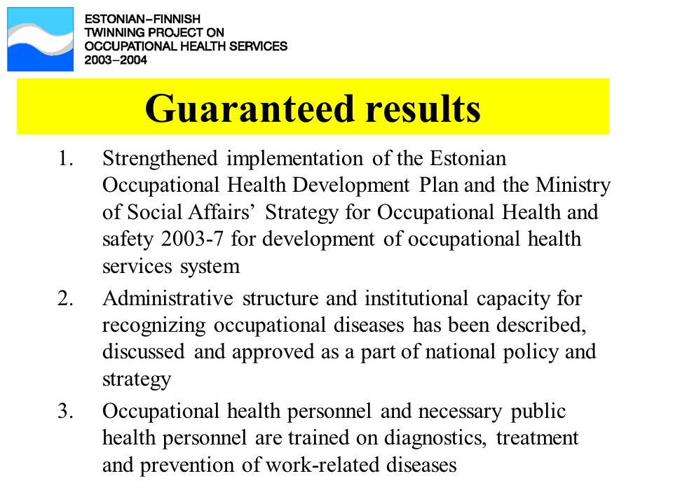 Guaranteed results 1.Strengthened implementation of the Estonian Occupational Health Development Plan and the Ministry of Social Affairs' Strategy for Occupational Health and safety 2003-7 for development of occupational health services system 2.Administrative structure and institutional capacity for recognizing occupational diseases has been described, discussed and approved as a part of national policy and strategy 3.Occupational health personnel and necessary public health personnel are trained on diagnostics, treatment and prevention of work-related diseases