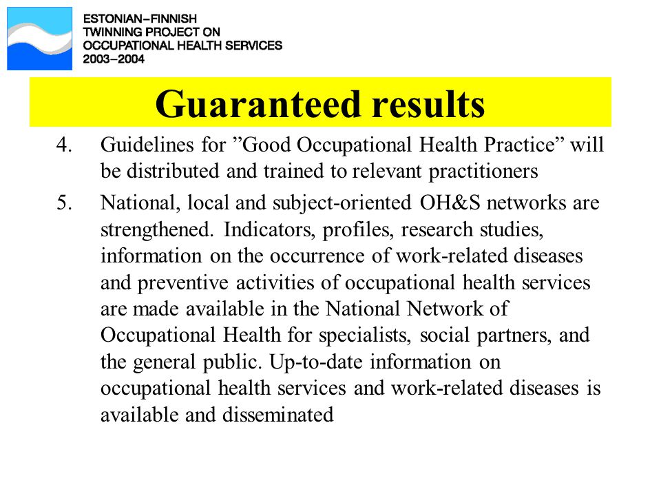 Guaranteed results 4.Guidelines for Good Occupational Health Practice will be distributed and trained to relevant practitioners 5.National, local and subject-oriented OH&S networks are strengthened.