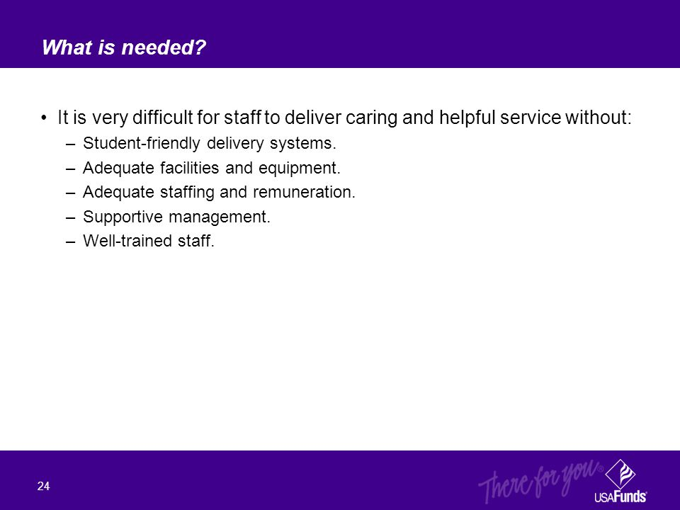 It is very difficult for staff to deliver caring and helpful service without: –Student-friendly delivery systems. –Adequate facilities and equipment.