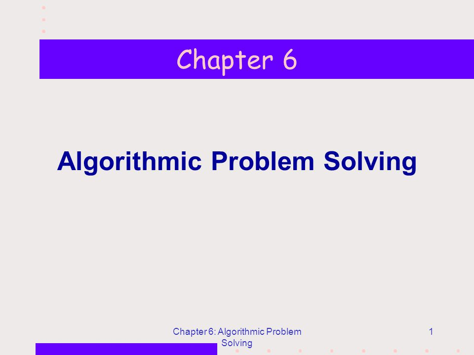 Chapter 6: Algorithmic Problem Solving 1 Chapter 6 Algorithmic Problem Solving