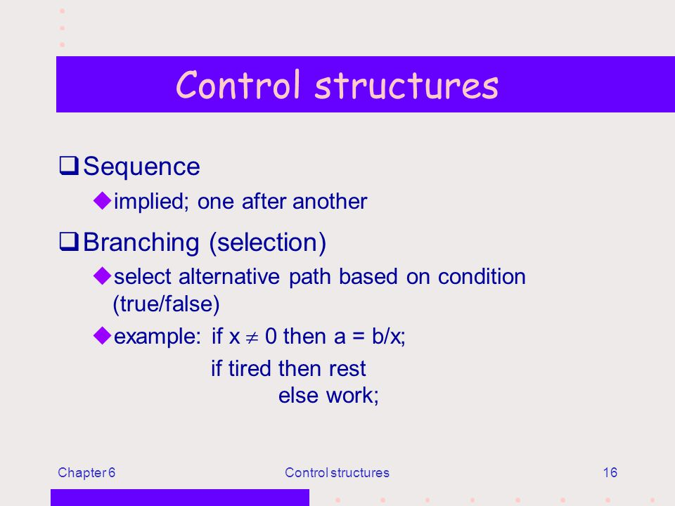 Chapter 6Control structures16 Control structures qSequence uimplied; one after another qBranching (selection) uselect alternative path based on condition (true/false) uexample: if x  0 then a = b/x; if tired then rest else work;