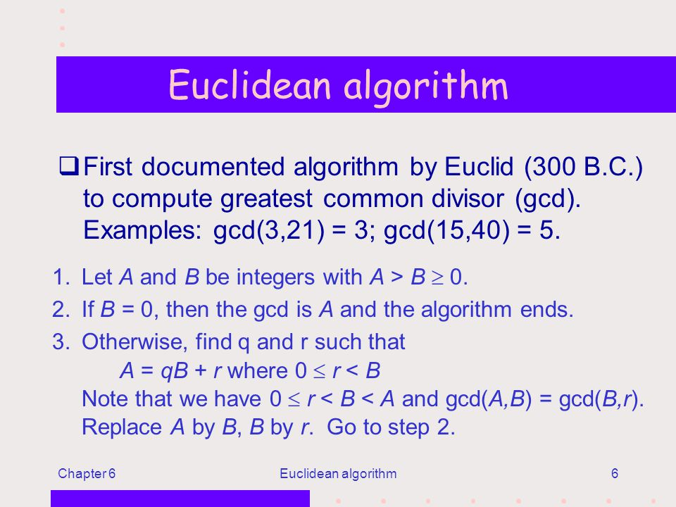 Chapter 6Euclidean algorithm6 qFirst documented algorithm by Euclid (300 B.C.) to compute greatest common divisor (gcd).
