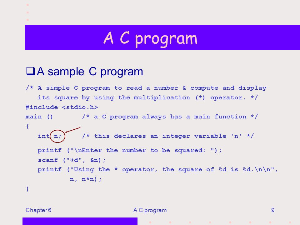 Chapter 6A C program9 qA sample C program /* A simple C program to read a number & compute and display its square by using the multiplication (*) operator.