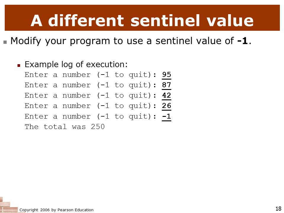 Copyright 2006 by Pearson Education 18 A different sentinel value Modify your program to use a sentinel value of -1.