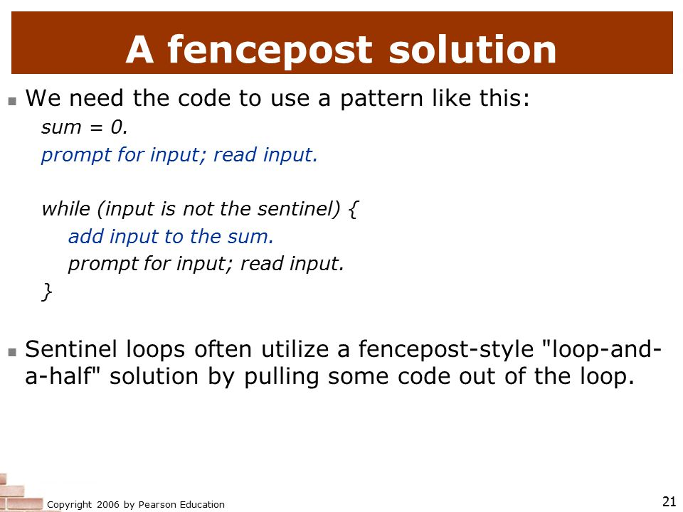 Copyright 2006 by Pearson Education 21 A fencepost solution We need the code to use a pattern like this: sum = 0.