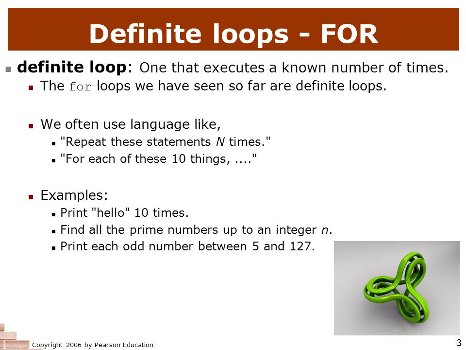 Copyright 2006 by Pearson Education 3 Definite loops - FOR definite loop: One that executes a known number of times.