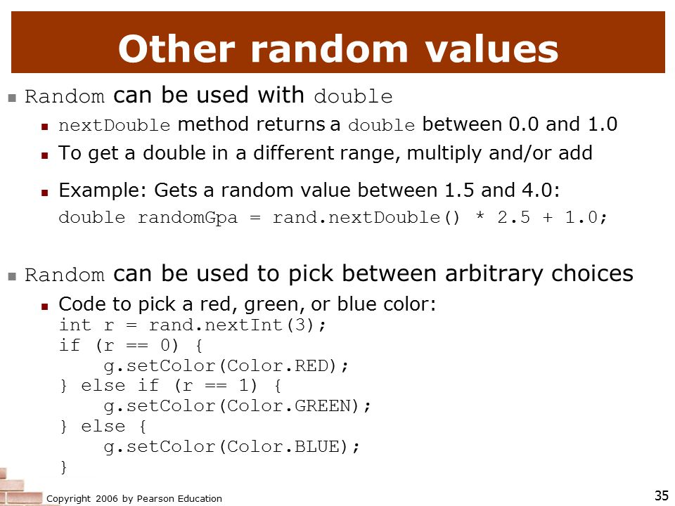 Copyright 2006 by Pearson Education 35 Other random values Random can be used with double nextDouble method returns a double between 0.0 and 1.0 To get a double in a different range, multiply and/or add Example: Gets a random value between 1.5 and 4.0: double randomGpa = rand.nextDouble() * 2.5 + 1.0; Random can be used to pick between arbitrary choices Code to pick a red, green, or blue color: int r = rand.nextInt(3); if (r == 0) { g.setColor(Color.RED); } else if (r == 1) { g.setColor(Color.GREEN); } else { g.setColor(Color.BLUE); }