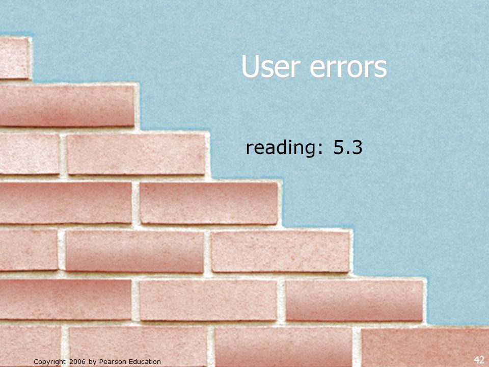 Copyright 2006 by Pearson Education 42 User errors reading: 5.3