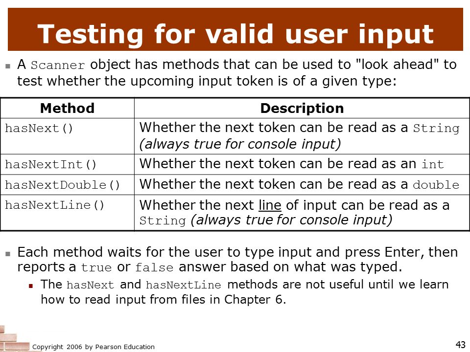 Copyright 2006 by Pearson Education 43 Testing for valid user input A Scanner object has methods that can be used to look ahead to test whether the upcoming input token is of a given type: Each method waits for the user to type input and press Enter, then reports a true or false answer based on what was typed.
