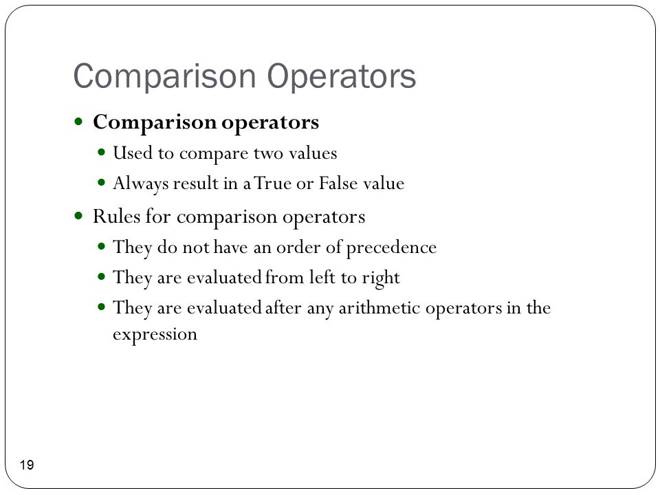 Comparison Operators 19 Comparison operators Used to compare two values Always result in a True or False value Rules for comparison operators They do
