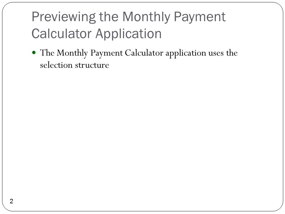 Previewing the Monthly Payment Calculator Application 2 The Monthly Payment Calculator application uses the selection structure