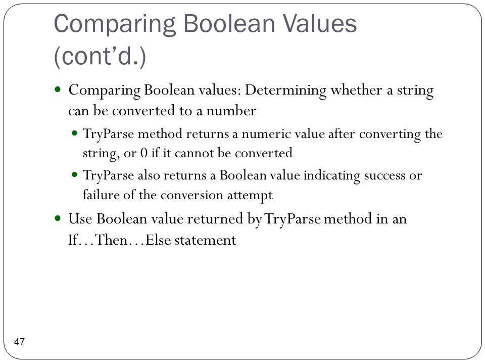 Comparing Boolean Values (cont'd.) 47 Comparing Boolean values: Determining whether a string can be converted to a number TryParse method returns a nu