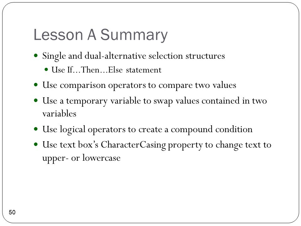 Lesson A Summary 50 Single and dual-alternative selection structures Use If...Then...Else statement Use comparison operators to compare two values Use