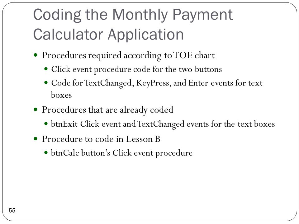 Coding the Monthly Payment Calculator Application 55 Procedures required according to TOE chart Click event procedure code for the two buttons Code fo