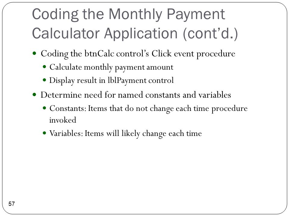 Coding the Monthly Payment Calculator Application (cont'd.) 57 Coding the btnCalc control's Click event procedure Calculate monthly payment amount Dis