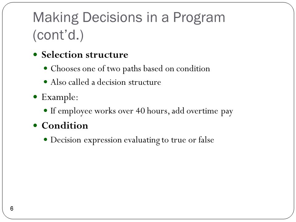 Making Decisions in a Program (cont'd.) 6 Selection structure Chooses one of two paths based on condition Also called a decision structure Example: If