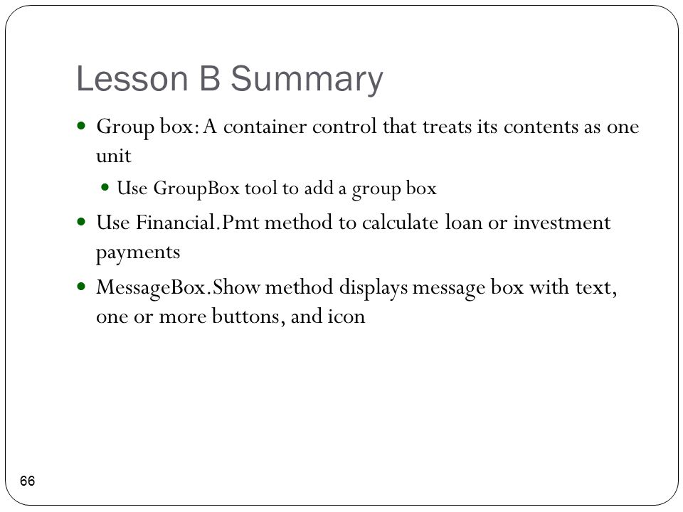 Lesson B Summary 66 Group box: A container control that treats its contents as one unit Use GroupBox tool to add a group box Use Financial.Pmt method