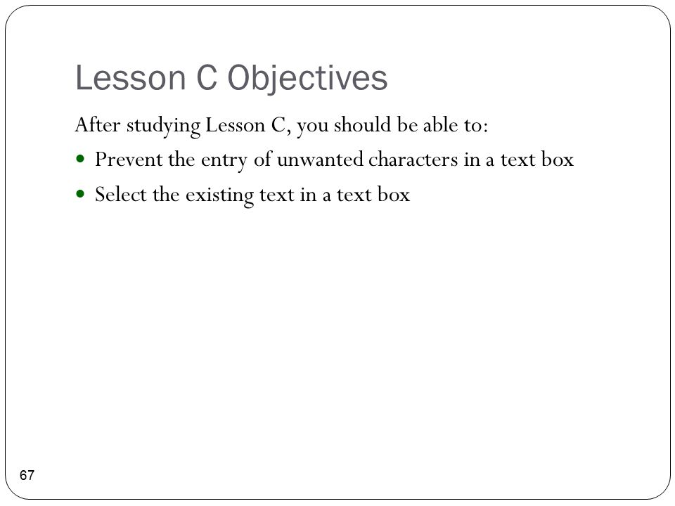 Lesson C Objectives 67 After studying Lesson C, you should be able to: Prevent the entry of unwanted characters in a text box Select the existing text