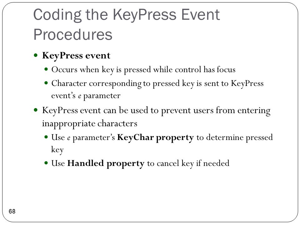 Coding the KeyPress Event Procedures 68 KeyPress event Occurs when key is pressed while control has focus Character corresponding to pressed key is se
